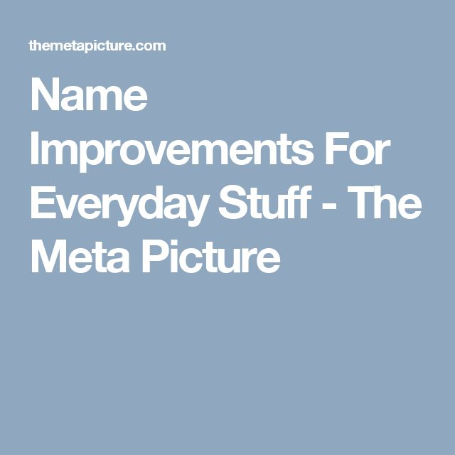 Name Improvements For Everyday Stuff - The Meta Picture
