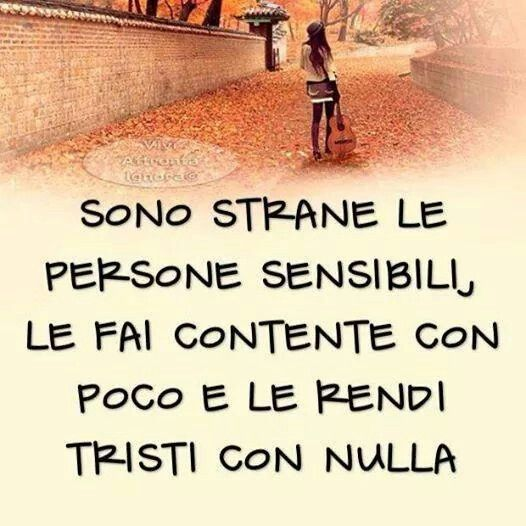 sono strane le persone sensibili...le fai contente con poco e le rendi tristi con nulla.. sensitive people are strange ... you make them happy with little and make sad with nothing #sensibili, #sensitive
