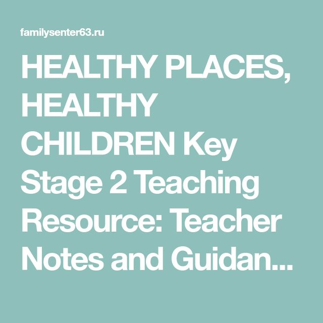 HEALTHY PLACES,  HEALTHY CHILDREN  Key Stage 2 Teaching Resource:  Teacher Notes and Guidance Booklet