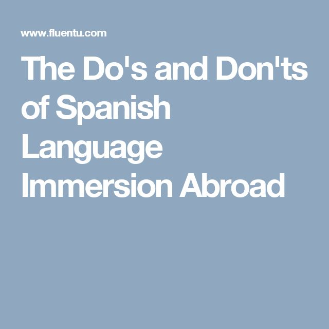 The Do's and Don'ts of Spanish Language Immersion Abroad
