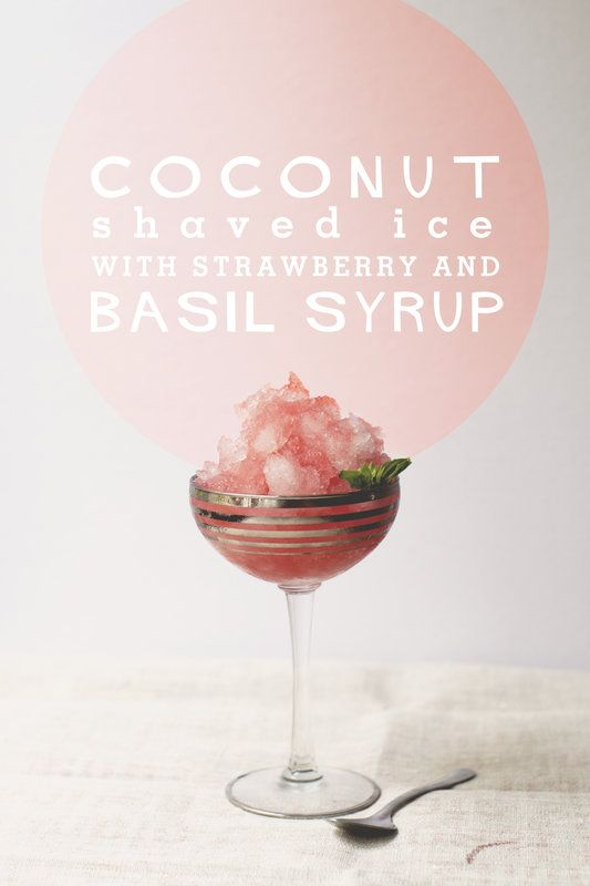 COCONUT SHAVED ICE WITH STRAWBERRY AND BASIL SYRUP1 pint strawberries, quartered 2 tablespoons basil, torn (about 4 large leaves) 1/2 cup sugar 1 pint coconut water (from a box is fine)