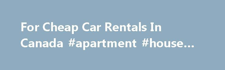 For Cheap Car Rentals In Canada #apartment #house #for #rent http://renta.remmont.com/for-cheap-car-rentals-in-canada-apartment-house-for-rent/  #rent cars for cheap # For Cheap Car Rentals In Canada November 17, 2015 Car rentals are being considered quite beneficial in the present times. They have become quite popular, so much so, that according to a recent report the car rental industry has been able to touch the $ 20.5 billion mark during the last few months of the year 2010. If you want…