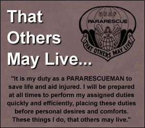 """Pararescuemen (aka PJs) are among the most highly trained emergency trauma specialists in the U.S. military. PJs perform life-saving missions in the world's most remote areas (including rescues from hot LZs while under fire and behind enemy lines). Their motto, """"That Others May Live,"""" reaffirms the PJ's commitment to saving lives and self-sacrifice. Without PJs, thousands of service members and civilians would have been unnecessarily lost in past conflicts and natural disasters."""