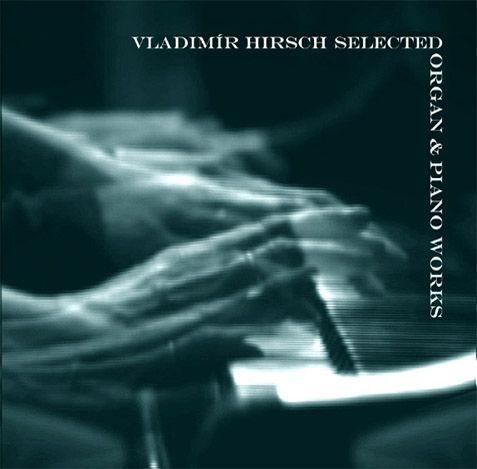 Vladimír Hirsch / Selected Organ & Piano Works (2013)