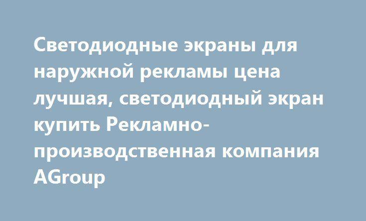 Светодиодные экраны для наружной рекламы цена лучшая, светодиодный экран купить Рекламно-производственная компания AGroup   Рекламно-производственная компания AGroup  https://xn--80aaaaxe4aikcc8ad2b1n.com/   https://xn--80aaaaxe4aikcc8ad2b1n.com/produkcziya/svetodiodnyij-ekran         info@agroup.ru…