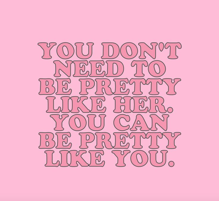 You don't need to be pretty like her. You can be pretty like you.