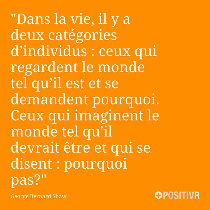 """""""Dans la vie, il y a deux catégories d'individus : ceux qui regardent le monde tel qu'il est et se demandent pourquoi. Ceux qui imaginent le monde tel qu'il devrait être et qui se disent : pourquoi pas ?""""  George Bernard Shaw  #Citation #Citations #Imagination #Monde #Possibilité #Motivation"""