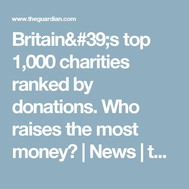 Britain's top 1,000 charities ranked by donations. Who raises the most money? | News | theguardian.com