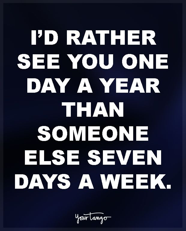 """""""I'd rather see you one day a year than someone else seven days a week"""""""