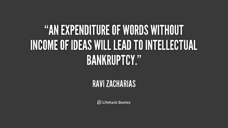 An expenditure of words without income of ideas will lead to intellectual bankruptcy. - Ravi Zacharias at Lifehack QuotesMore great quotes at http://quotes.lifehack.org/by-author/ravi-zacharias/