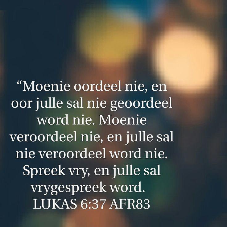 """Lukas 6:37 """"Moenie oordeel nie, en oor julle sal nie geoordeel word nie. Moenie veroordeel nie, en julle sal nie veroordeel word nie. Spreek vry, en julle sal vrygespreek word."""