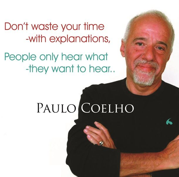Don't waste your time -with Explanations, People only hear what - they want to hear..  Paul Coelho