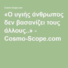 «Ο υγιής άνθρωπος δεν βασανίζει τους άλλους..» - Cosmo-Scope.com