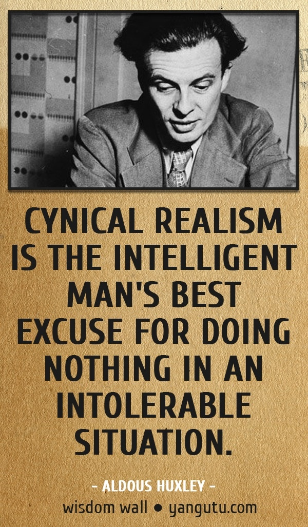 Cynical realism is the intelligent man's best excuse for doing nothing in an intolerable situation, ~ Aldous Huxley  Wisdom Wall Quote #quotes, #quotations, #citations, #sayings, https://facebook.com/apps/application.php?id=106186096099420