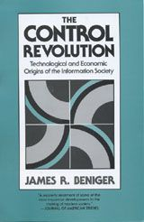 THE CONTROL REVOLUTION: TECHNOLOGICAL AND ECONOMIC ORIGINS OF THE INFORMATION SOCIETY ~ James R. Beniger ~ Harvard University Press ~ 1986