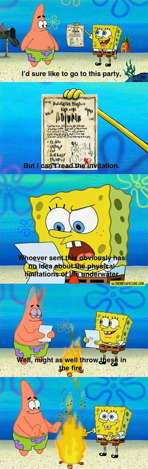 The physical limitations of life underwater. Spongebob is hilarious! A show that actually pokes fun at the fact that it doesn't make any sense.