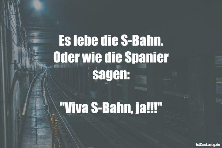 """Es lebe die S-Bahn. Oder wie die Spanier sagen: """"Viva S-Bahn, ja!!!"""" ... gefunden auf https://www.istdaslustig.de/spruch/1810 #lustig #sprüche #fun #spass"""