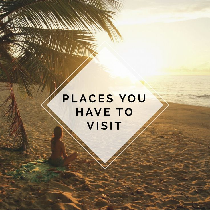 PLACES YOU HAVE TO VISIT!