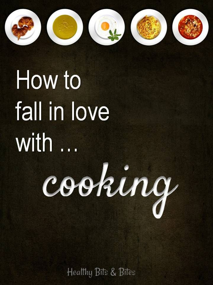 How to fall in love with cooking! And why you need to. | Healthy Bits and Bites