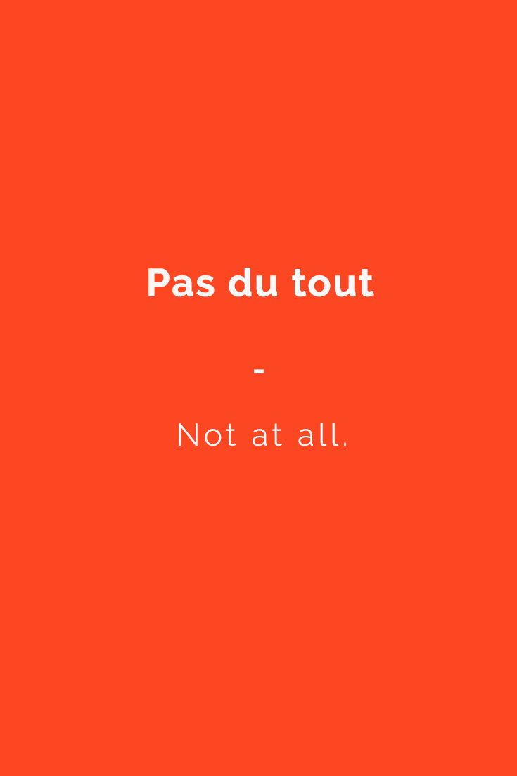 Pas du tout - Not at all. Subscribe to www.talkinfrench.com to download a massive FREE French language package. For a complete list of useful French phrases, get your copy of this essential French phrasebook. 1400+ essential French Phrases and Expressions to Build Your Confidence in Speaking French. Get it now at https://store.talkinfrench.com/product/french-phrasebook-the-essential/