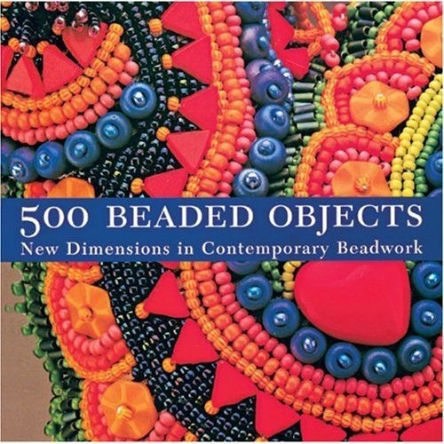 500 Beaded Objects: New Dimensions in Contemporary Beadwork (Lark Jewelry Book). - 2004 - 420pp