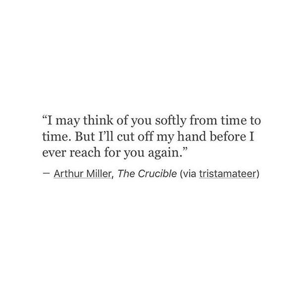 I may think of you softly from time to time. But I'll cut off my hand before I ever reach for you again.