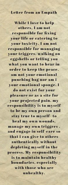 Letter from an Empath While I love to help others, I am not responsible for fixing your life or catering to your toxicity. I am not responsible for managing your triggers, walking on eggshells or telling you what you want to hear in order to keep the peace. am not your emotional punching bag nor am i your emotional sponge. I do not exist for your pleasure or as a site for your projected pain. my responsibility is to myself - to be my own person and stay true to myself- to heal my own wounds,