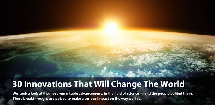 30 Game Changing Innovations     Great ideas happen every day, but few have the power to change the world.      These innovations in health, energy, space and transportation are poised to make a serious impact on the future.     Here's our complete list of 30 innovations that will change the world.