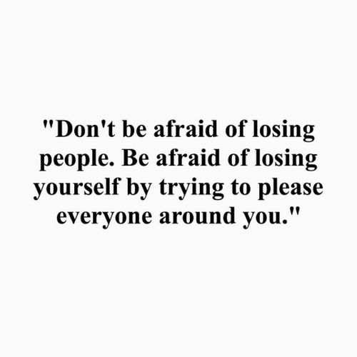 """""""Don't be afraid of losing people. Be afraid of losing yourself by pleasing other people."""""""