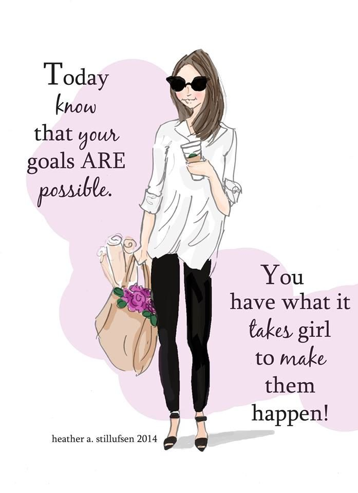 Today, know that your goals ARE possible. You have what it takes girl to make them happen!