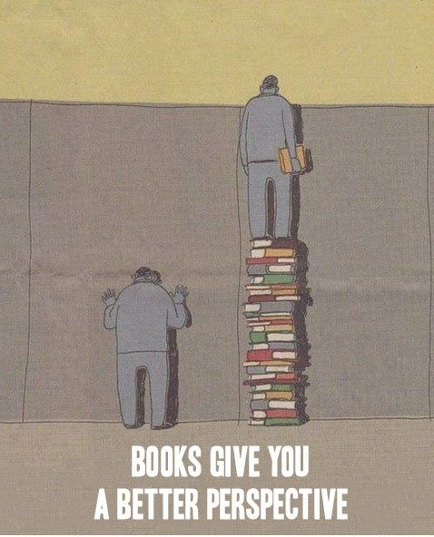 Books give you a better perspective. (e.g. my perspective is better than David's)