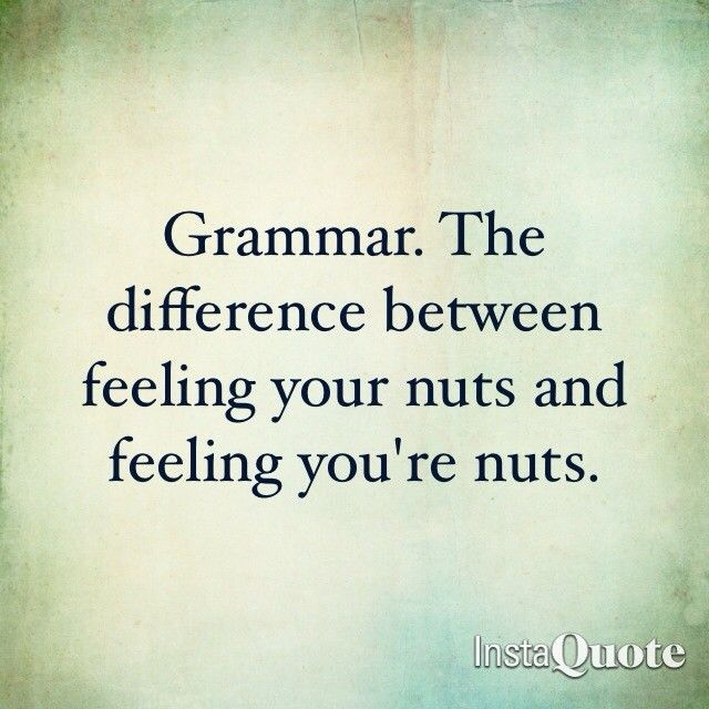 LOL!!!!  Grammar. The difference between feeling your nuts and feeling you're nuts.: