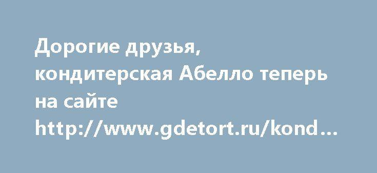 Дорогие друзья, кондитерская Абелло теперь на сайте http://www.gdetort.ru/konditer/abello.ru http://www.gdetort.ru/konditer/abello.ru
