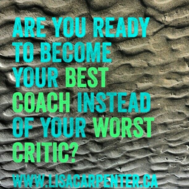 Be your best coach instead of your worst critic.  www.lisacarpenter.ca