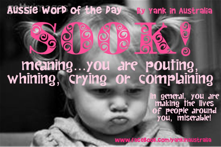 "I STILL USE THIS WORD A LOT WITH MY KIDS....= AUSSIE WORD OF THE DAY: ""SOOK!"" meaning...you are pouting, whining, crying or complaining. In general, you are making the lives of people around you, miserable! #yankinaustralia on FB #aussielingo #australia"