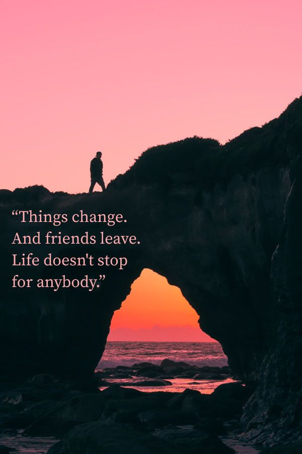 things change and friends leave life doesn t stop for anybody