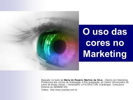 O uso das cores no Marketing Baseado no texto de Maria do Rosário Martins da Silva – Mestre em Marketing, Professora dos cursos de Graduação e Pós-graduação.