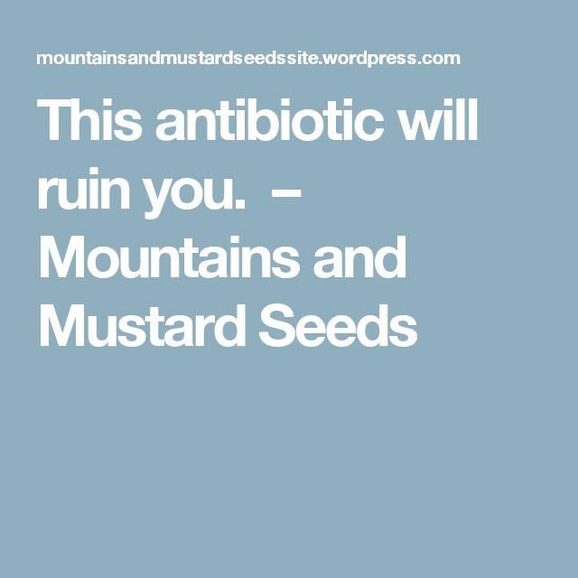 This antibiotic will ruin you. – Mountains and Mustard Seeds