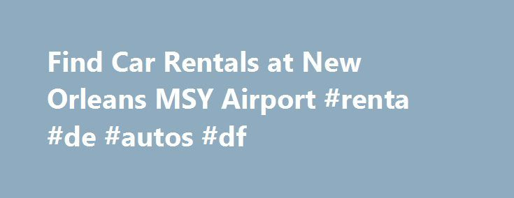 """Find Car Rentals at New Orleans MSY Airport #renta #de #autos #df http://renta.remmont.com/find-car-rentals-at-new-orleans-msy-airport-renta-de-autos-df/  #discount car rentals # Louis Armstrong New Orleans Intl. (MSY) Airport Car Rentals Rental Cars at New Orleans (MSY) Airport Here's an important thing to remember as you drive your rental car around New Orleans: When crossing St. Charles Avenue, don't linger on the median (or """"neutral ground"""" as the locals call it) because that's where the…"""