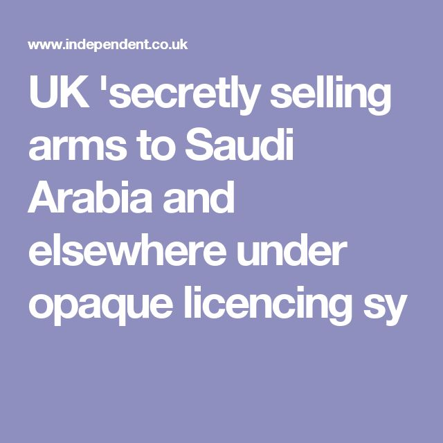 UK 'secretly selling arms to Saudi Arabia and elsewhere under opaque licencing sy