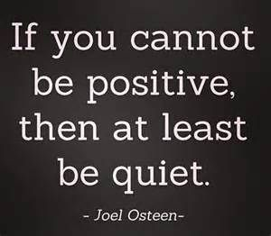 If you cannot be positive, then at least be quiet. ~ Joel O'Steen..........4...<3