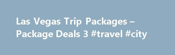 Las Vegas Trip Packages – Package Deals 3 #travel #city http://travel.remmont.com/las-vegas-trip-packages-package-deals-3-travel-city/  #airfare and hotel packages # Save on Las Vegas Trip Packages! In today's economy you want the best rates for your Las Vegas trips. 3/4 day trips are very attractive. Turn your weekend into a mini-vacation by adding that extra day or two. We urge you to search for both 2 night and 3 night […]The post Las Vegas Trip Packages – Package Deals 3 #travel #city…