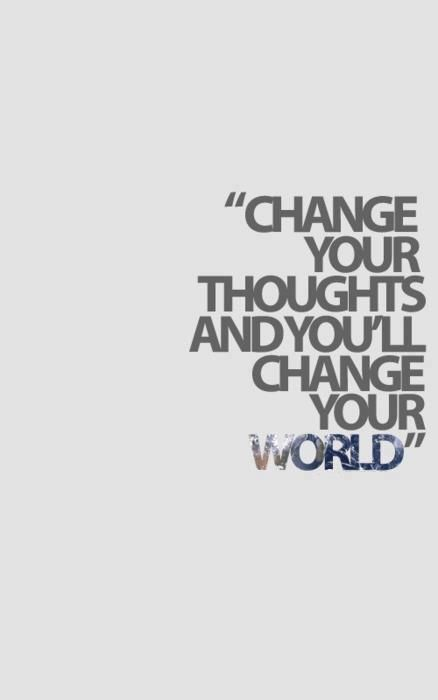 """Change your Thoughts and you'll Change your World"""