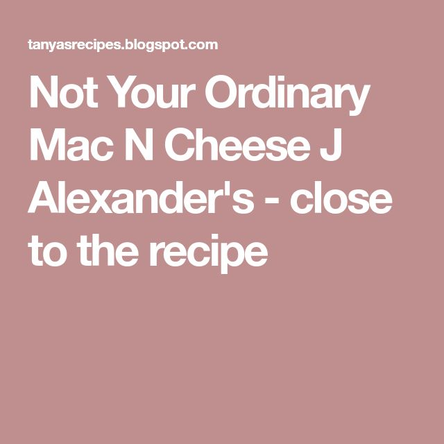 Not Your Ordinary Mac N Cheese J Alexander's - close to the recipe