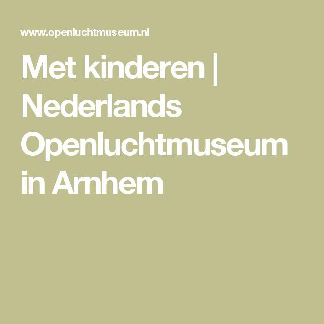 Met kinderen   Nederlands Openluchtmuseum in Arnhem