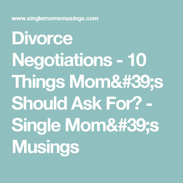 Divorce Negotiations - 10 Things Mom's Should Ask For? - Single Mom's Musings
