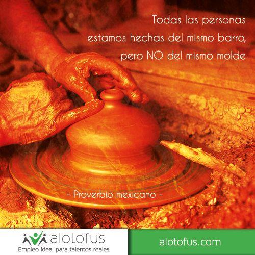 Todas las personas están hechas del mismo #barro, pero no del mismo #molde. Proverbio mexicano. www.alotofus.com #quote #frase #motivación