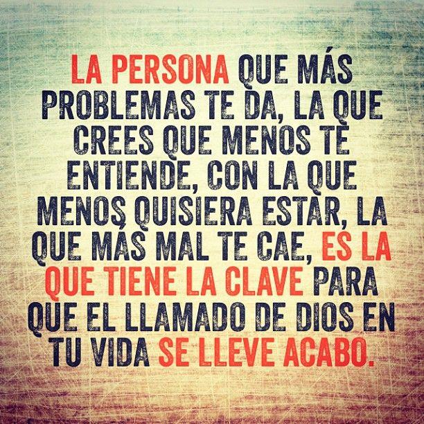 La persona que más problema te da, la que crees que menos te entiende, con la que menos quisiera estar, la que más mal te cae, es la que tiene la clave para que tu llamado se lleve acabo.