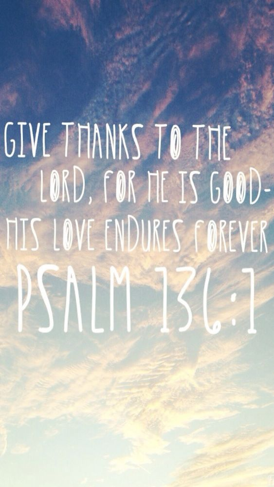 """Give thanks to the Lord, for He is good. His love endures forever."" - Psalm 136:1 