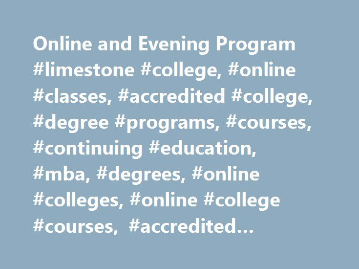 Online and Evening Program #limestone #college, #online #classes, #accredited #college, #degree #programs, #courses, #continuing #education, #mba, #degrees, #online #colleges, #online #college #courses, #accredited #online #colleges http://lease.nef2.com/online-and-evening-program-limestone-college-online-classes-accredited-college-degree-programs-courses-continuing-education-mba-degrees-online-colleges-online-college-course/  # See the answer Why should I choose Limestone College?…